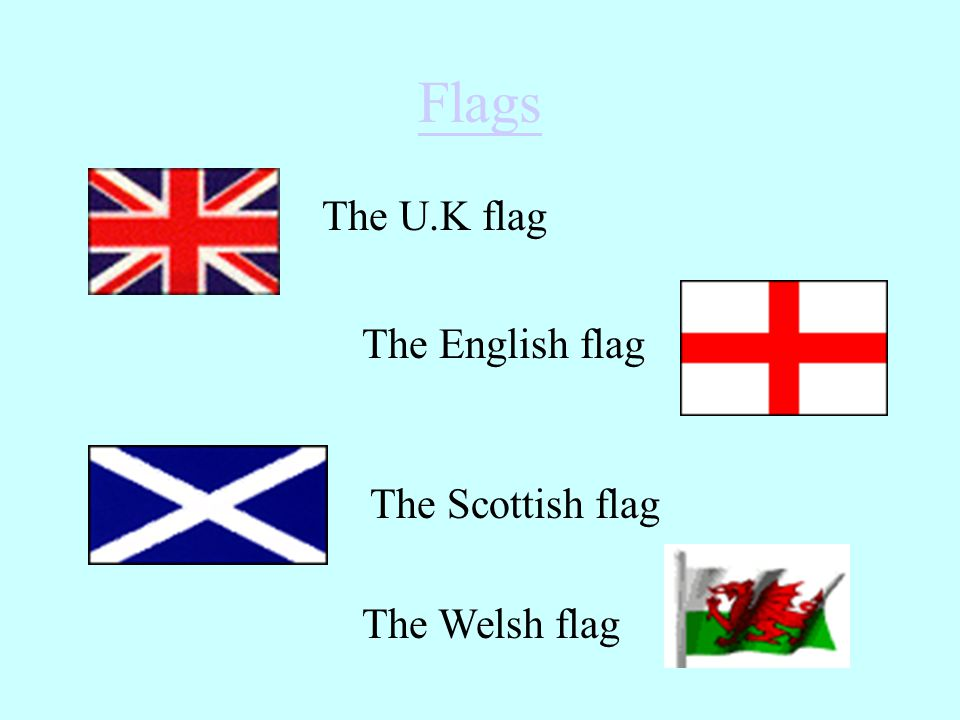 Flags The U.K flag The English flag The Scottish flag The Welsh flag