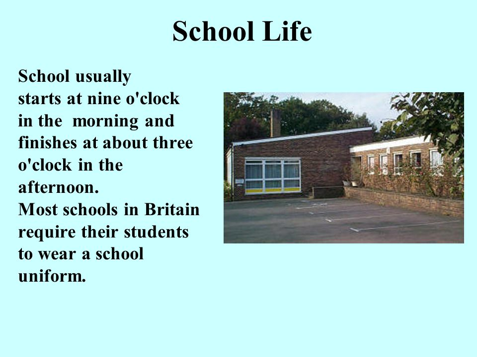 School Life School usually starts at nine o clock in the morning and