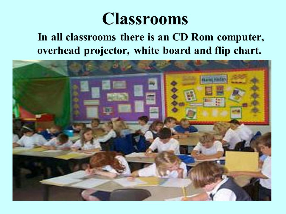 Classrooms In all classrooms there is an CD Rom computer, overhead projector, white board and flip chart.