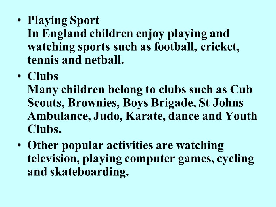 Playing Sport In England children enjoy playing and watching sports such as football, cricket, tennis and netball.