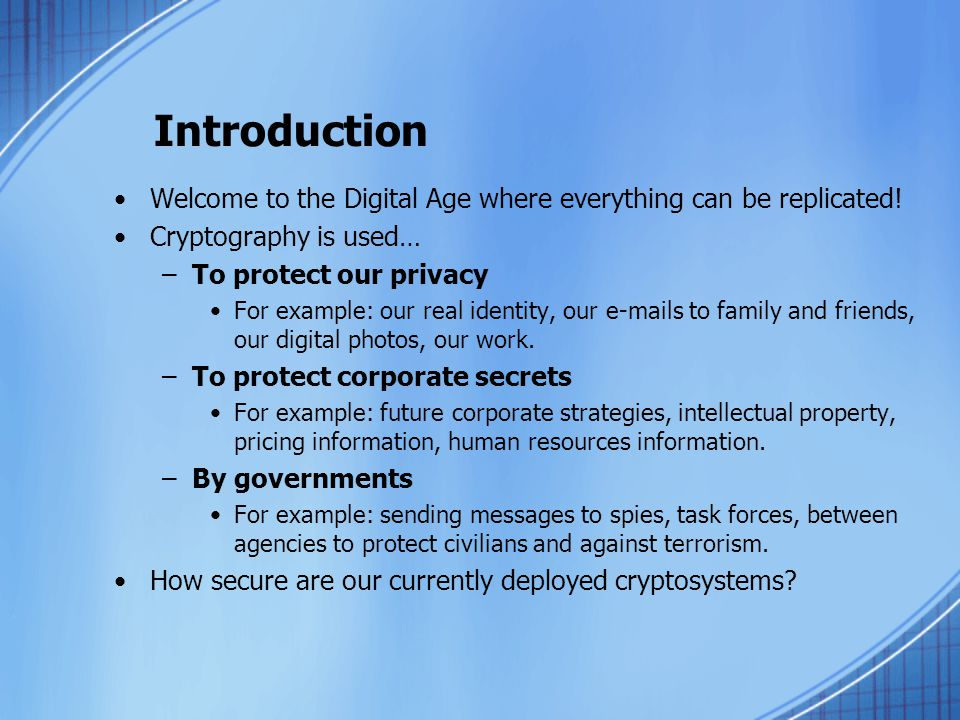 Introduction Welcome to the Digital Age where everything can be replicated! Cryptography is used… To protect our privacy.