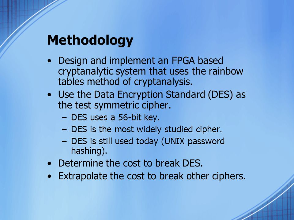 Methodology Design and implement an FPGA based cryptanalytic system that uses the rainbow tables method of cryptanalysis.