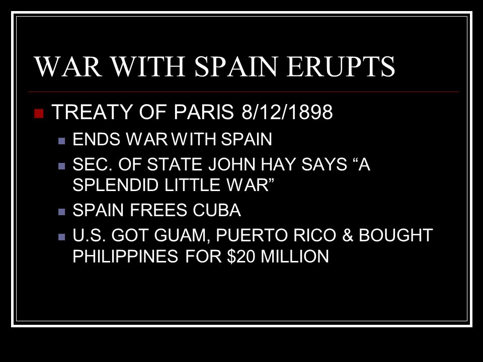 WAR WITH SPAIN ERUPTS TREATY OF PARIS 8/12/1898 ENDS WAR WITH SPAIN