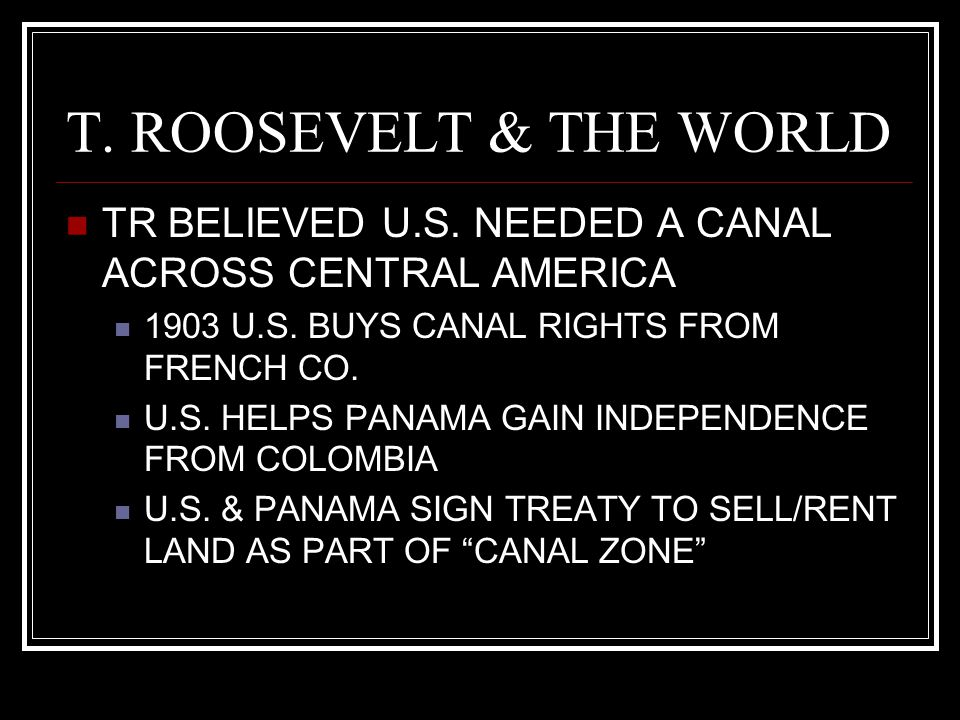 T. ROOSEVELT & THE WORLD TR BELIEVED U.S. NEEDED A CANAL ACROSS CENTRAL AMERICA. 1903 U.S. BUYS CANAL RIGHTS FROM FRENCH CO.