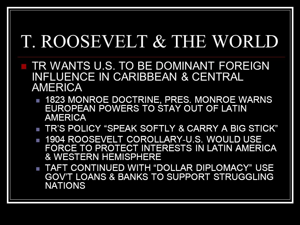 T. ROOSEVELT & THE WORLD TR WANTS U.S. TO BE DOMINANT FOREIGN INFLUENCE IN CARIBBEAN & CENTRAL AMERICA.