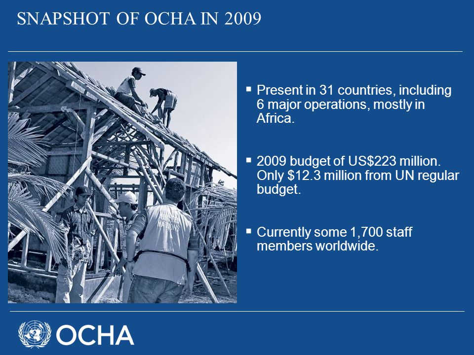 SNAPSHOT OF OCHA IN 2009 Present in 31 countries, including 6 major operations, mostly in Africa.