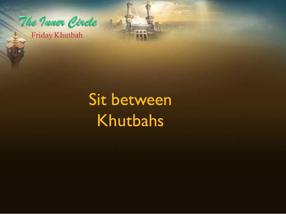 The Inner Circle Friday Khutbah Sit between Khutbahs