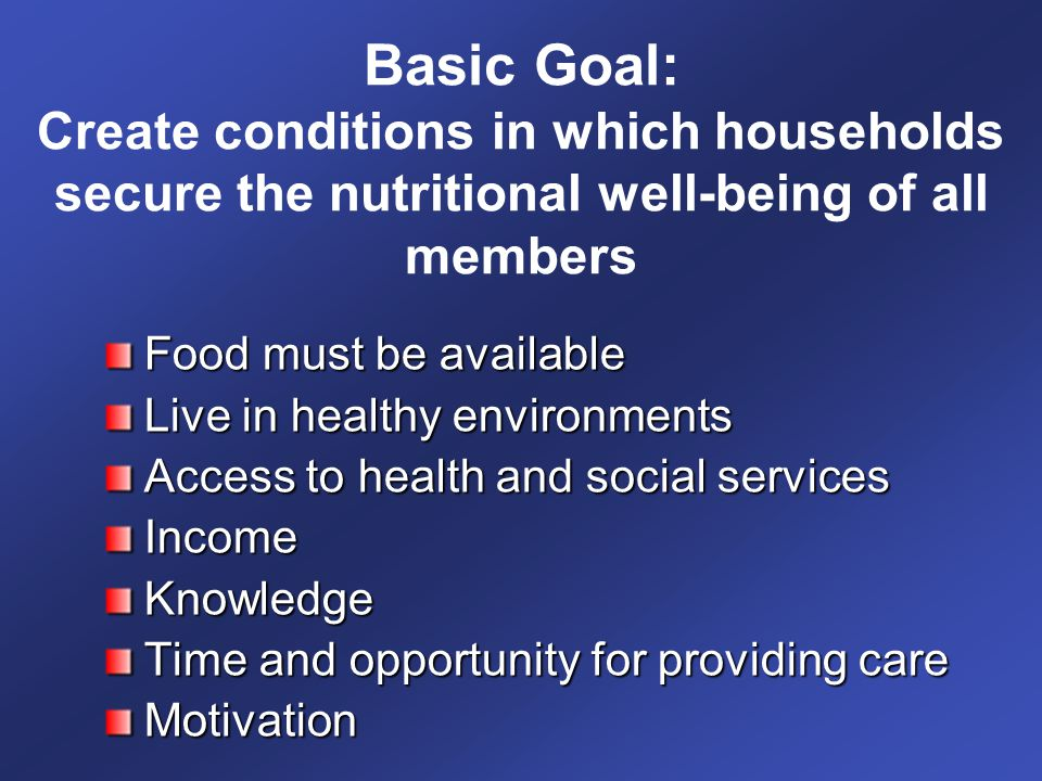 Basic Goal: Create conditions in which households secure the nutritional well-being of all members