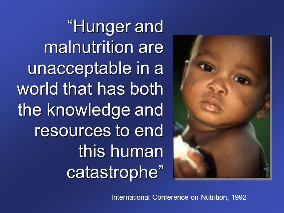 Hunger and malnutrition are unacceptable in a world that has both the knowledge and resources to end this human catastrophe