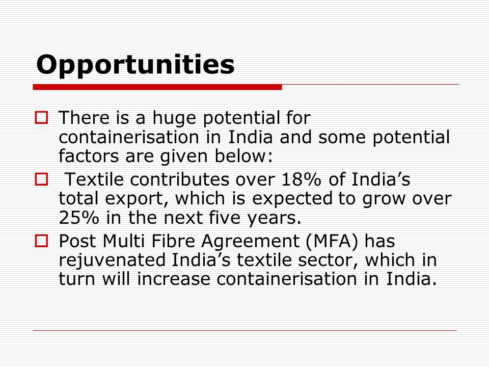 Opportunities There is a huge potential for containerisation in India and some potential factors are given below: