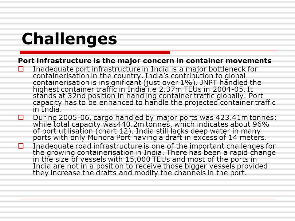 Challenges Port infrastructure is the major concern in container movements.