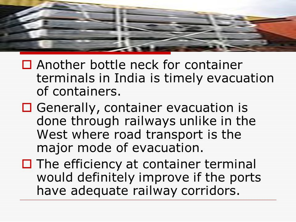 Another bottle neck for container terminals in India is timely evacuation of containers.