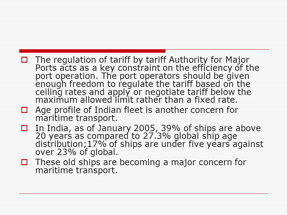 The regulation of tariff by tariff Authority for Major Ports acts as a key constraint on the efficiency of the port operation. The port operators should be given enough freedom to regulate the tariff based on the ceiling rates and apply or negotiate tariff below the maximum allowed limit rather than a fixed rate.