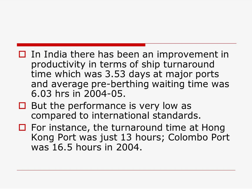 In India there has been an improvement in productivity in terms of ship turnaround time which was 3.53 days at major ports and average pre-berthing waiting time was 6.03 hrs in 2004-05.