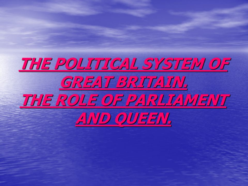 THE POLITICAL SYSTEM OF GREAT BRITAIN. THE ROLE OF PARLIAMENT AND QUEEN.