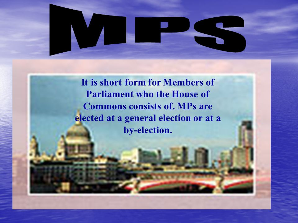 MPs It is short form for Members of Parliament who the House of Commons consists of.