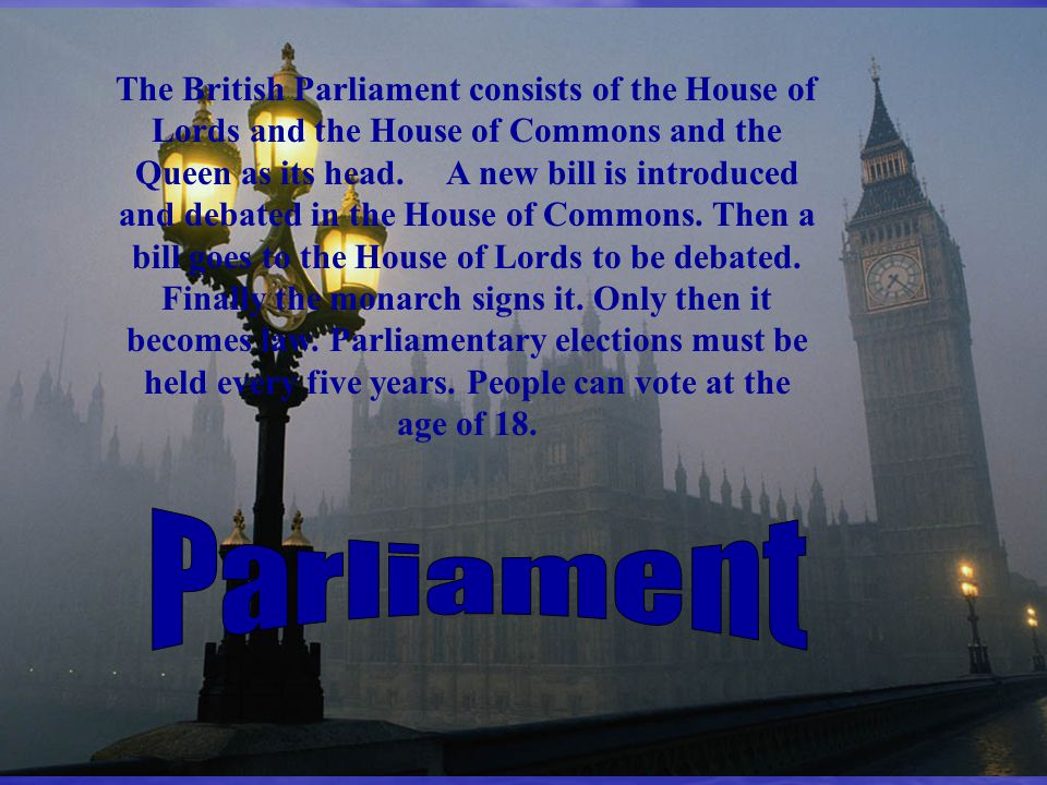 The British Parliament consists of the House of Lords and the House of Commons and the Queen as its head. A new bill is introduced and debated in the House of Commons. Then a bill goes to the House of Lords to be debated. Finally the monarch signs it. Only then it becomes law. Parliamentary elections must be held every five years. People can vote at the age of 18.