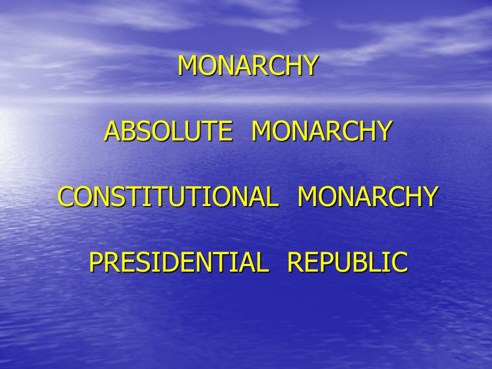 MONARCHY ABSOLUTE MONARCHY CONSTITUTIONAL MONARCHY PRESIDENTIAL REPUBLIC