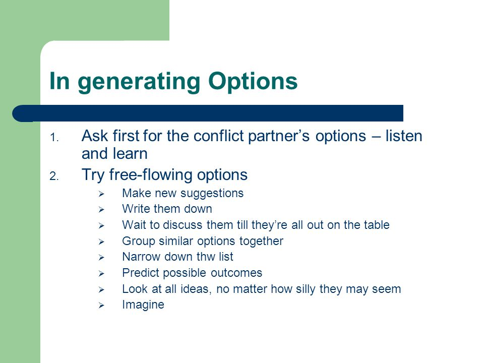 In generating Options Ask first for the conflict partner's options – listen and learn. Try free-flowing options.
