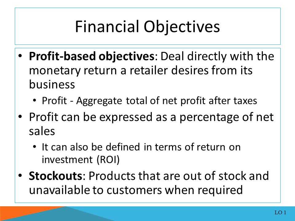 Financial Objectives Profit-based objectives: Deal directly with the monetary return a retailer desires from its business.