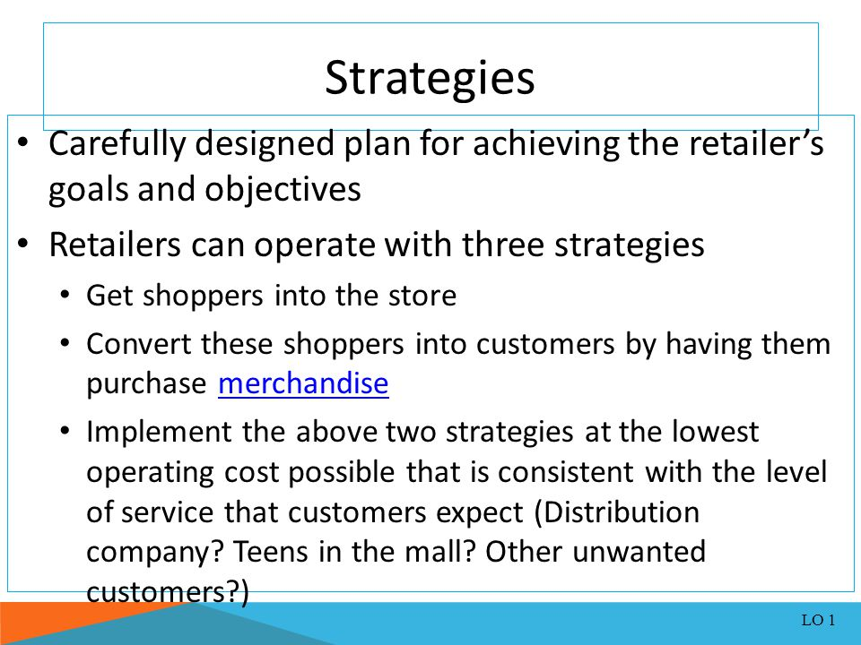 Strategies Carefully designed plan for achieving the retailer's goals and objectives. Retailers can operate with three strategies.