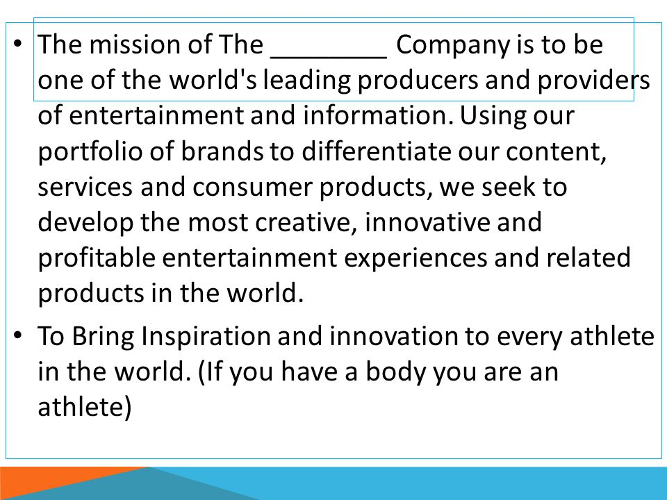 The mission of The ________ Company is to be one of the world s leading producers and providers of entertainment and information. Using our portfolio of brands to differentiate our content, services and consumer products, we seek to develop the most creative, innovative and profitable entertainment experiences and related products in the world.
