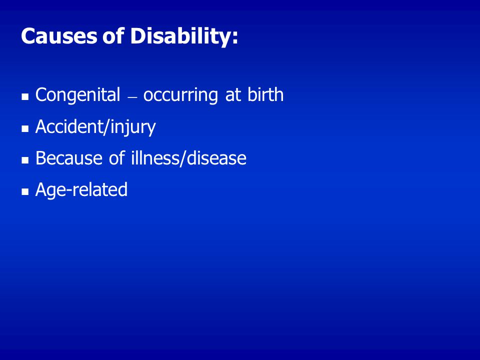 Causes of Disability: Congenital – occurring at birth Accident/injury