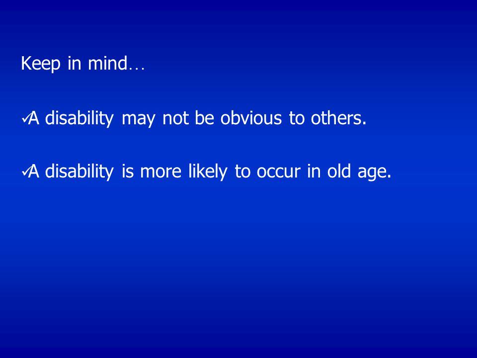 Keep in mind… A disability may not be obvious to others.