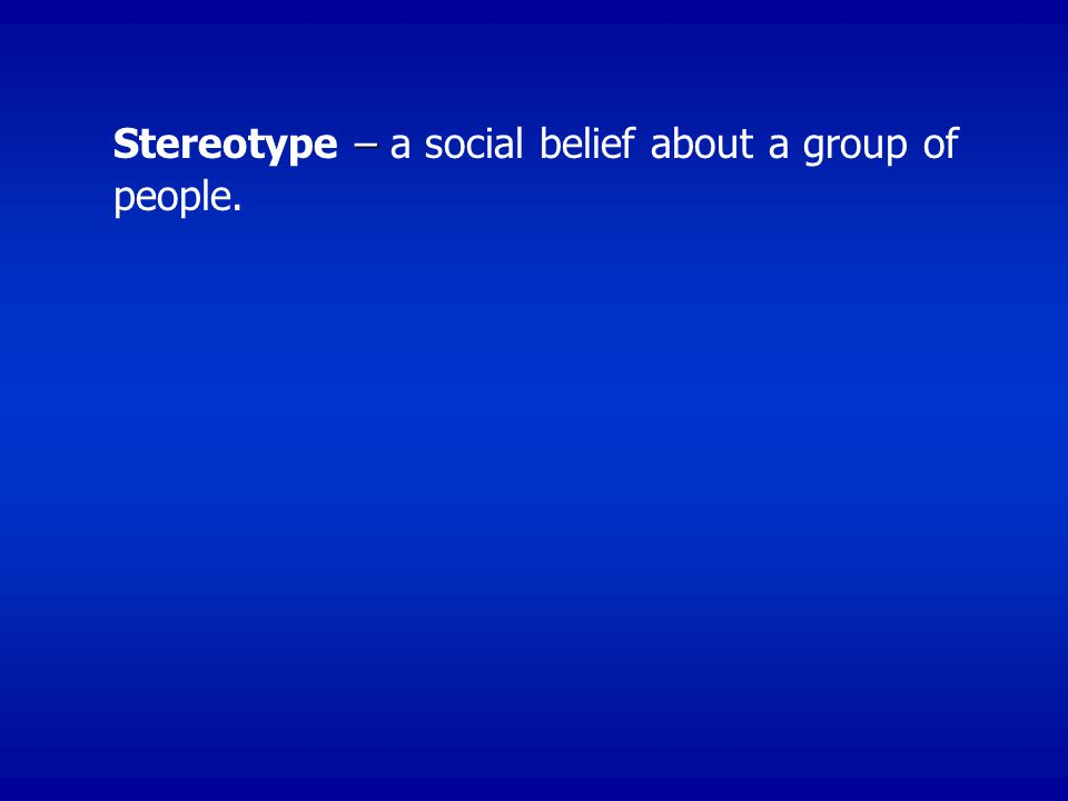 Stereotype – a social belief about a group of people.