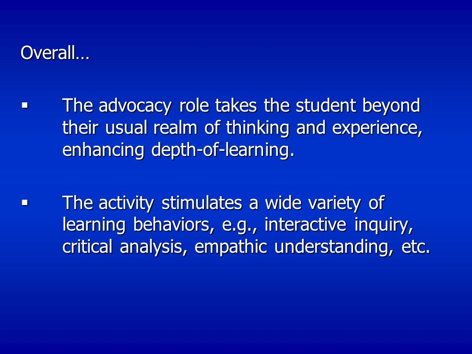 Overall… The advocacy role takes the student beyond their usual realm of thinking and experience, enhancing depth-of-learning.