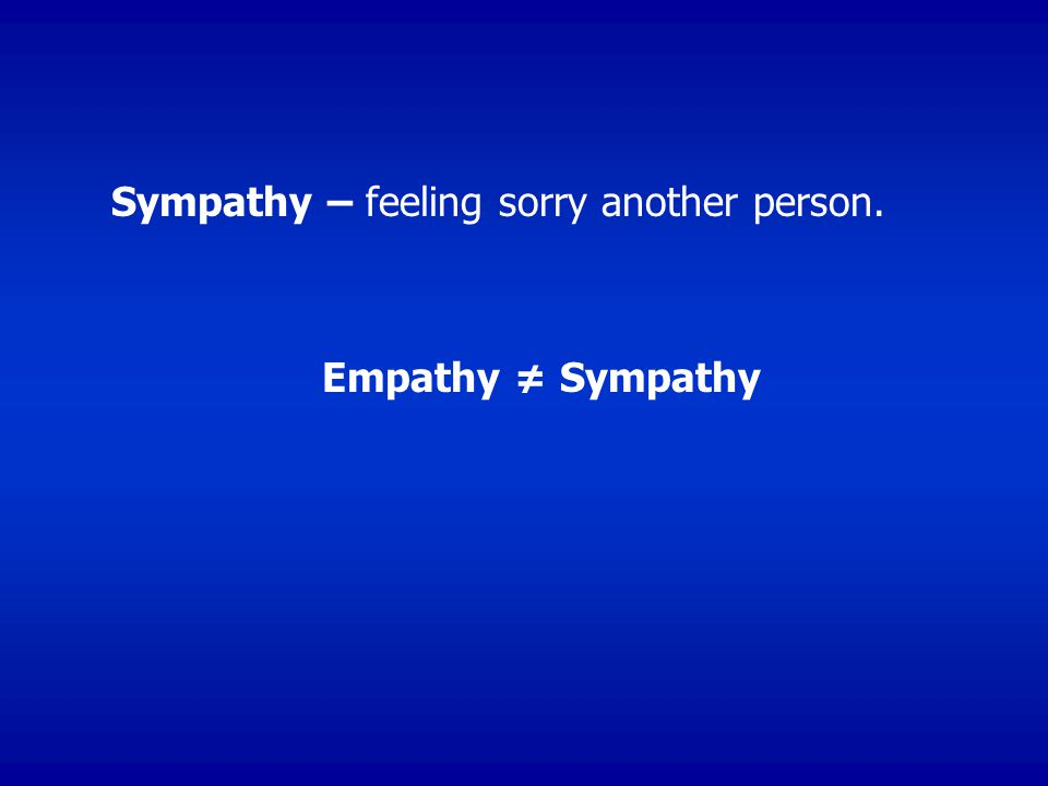 Sympathy – feeling sorry another person.