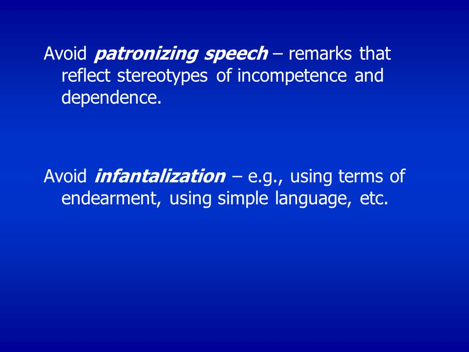 Avoid patronizing speech – remarks that reflect stereotypes of incompetence and dependence.