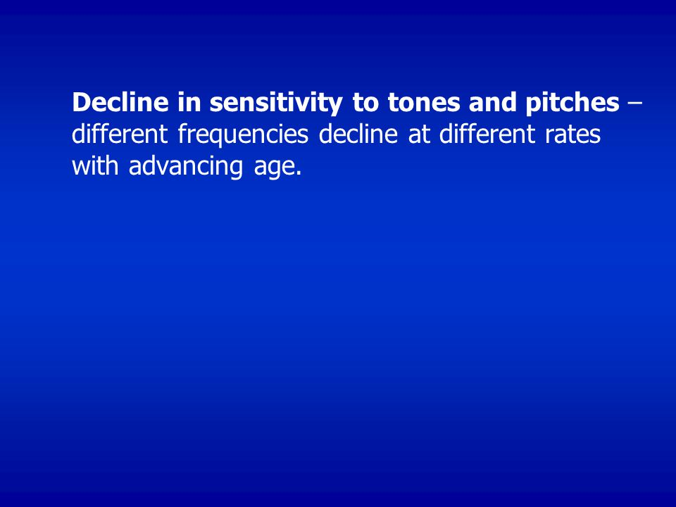 Decline in sensitivity to tones and pitches – different frequencies decline at different rates with advancing age.