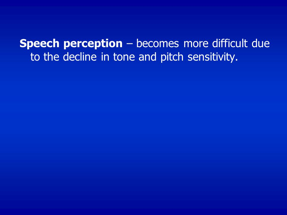 Speech perception – becomes more difficult due to the decline in tone and pitch sensitivity.