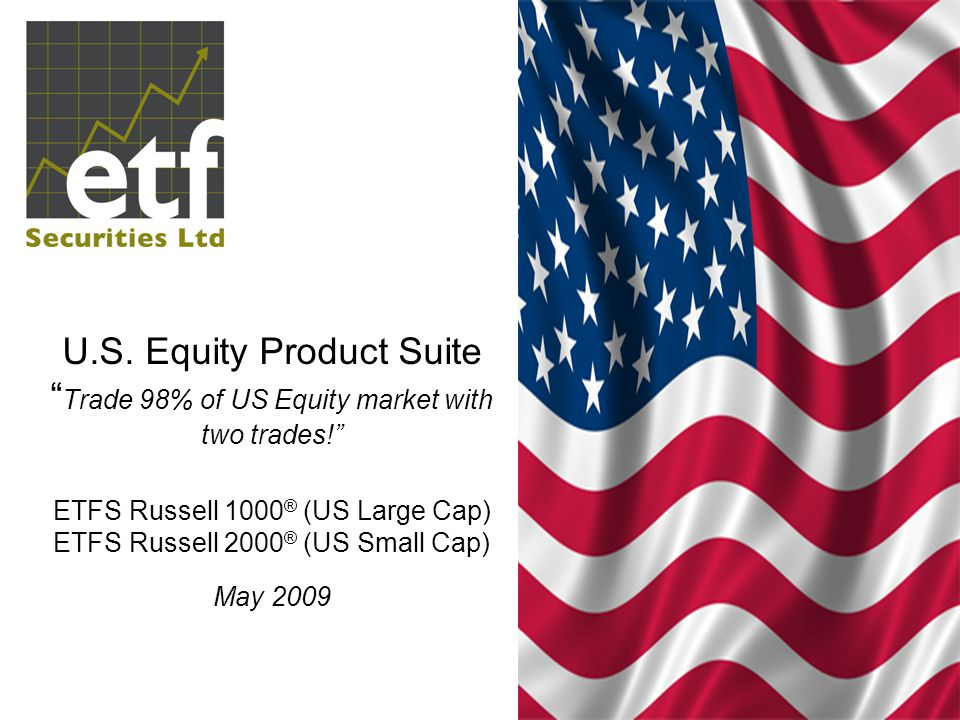 U.S. Equity Product Suite Trade 98% of US Equity market with two trades! ETFS Russell 1000® (US Large Cap) ETFS Russell 2000® (US Small Cap) May 2009
