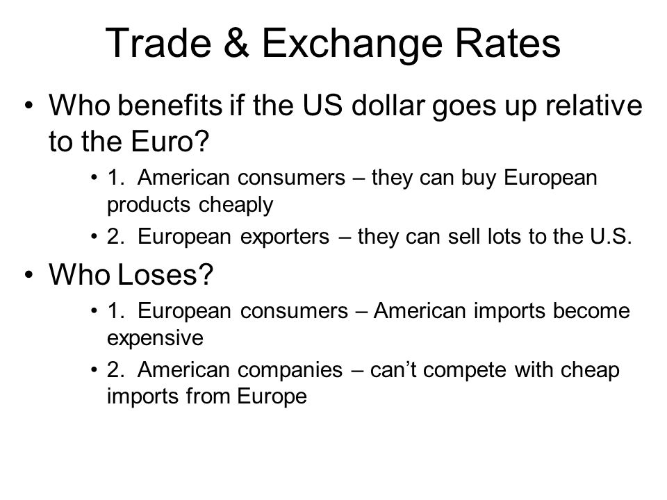 Trade & Exchange Rates Who benefits if the US dollar goes up relative to the Euro 1. American consumers – they can buy European products cheaply.