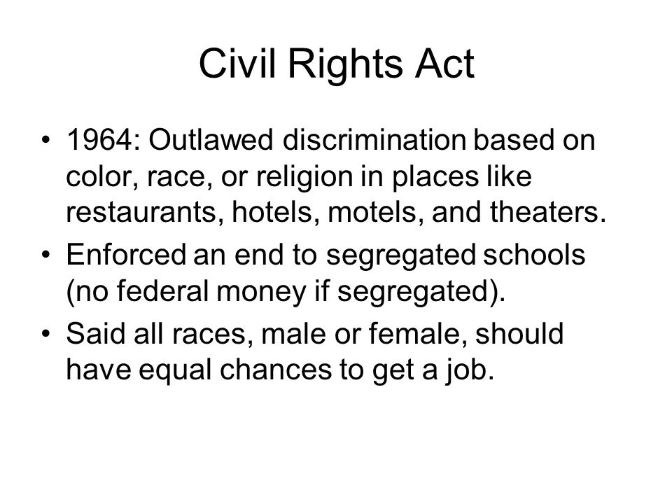Civil Rights Act 1964: Outlawed discrimination based on color, race, or religion in places like restaurants, hotels, motels, and theaters.
