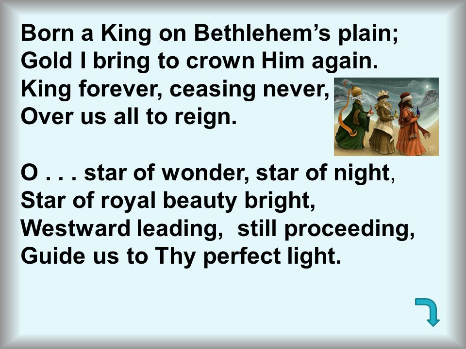 Born a King on Bethlehem's plain;