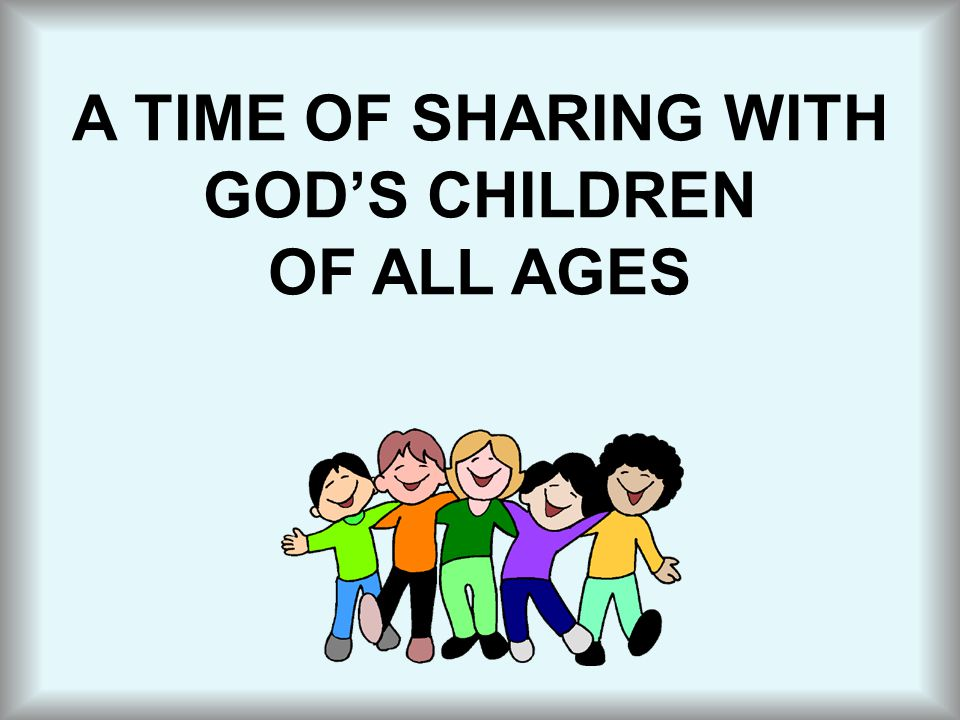 A TIME OF SHARING WITH GOD'S CHILDREN OF ALL AGES