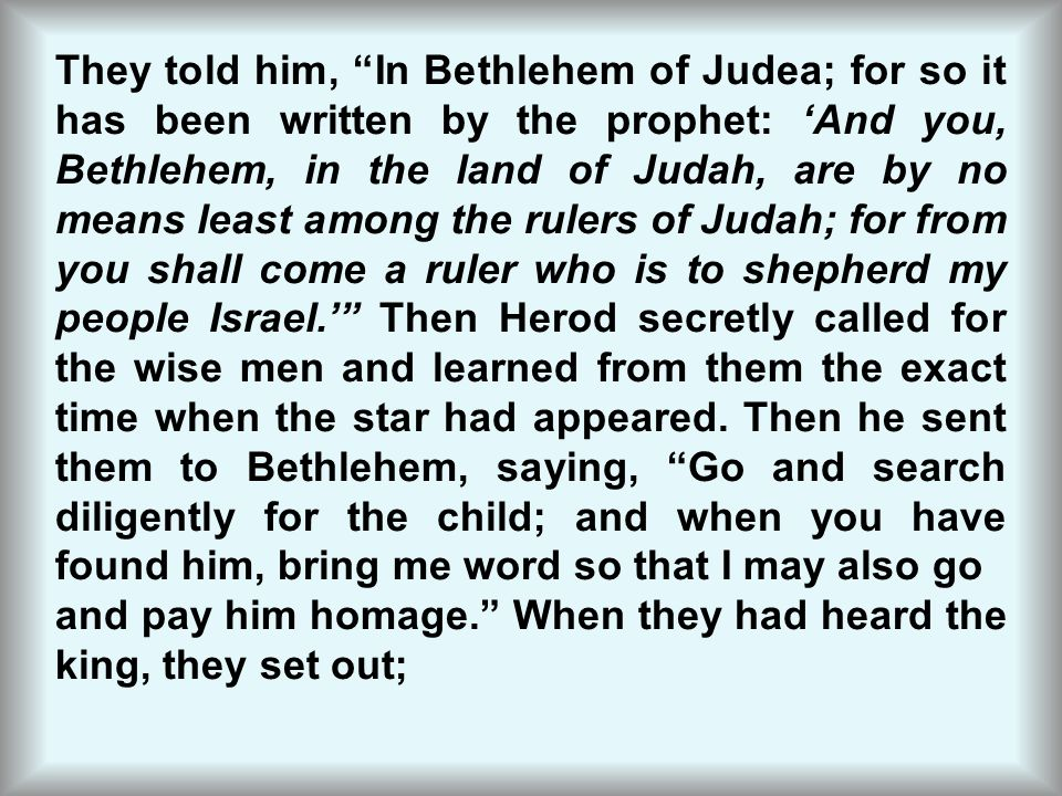 They told him, In Bethlehem of Judea; for so it has been written by the prophet: 'And you, Bethlehem, in the land of Judah, are by no means least among the rulers of Judah; for from you shall come a ruler who is to shepherd my people Israel.' Then Herod secretly called for the wise men and learned from them the exact time when the star had appeared. Then he sent them to Bethlehem, saying, Go and search diligently for the child; and when you have found him, bring me word so that I may also go