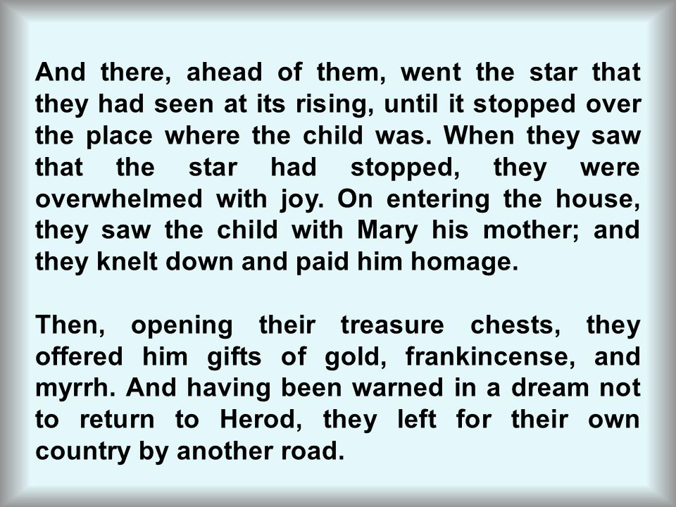 And there, ahead of them, went the star that they had seen at its rising, until it stopped over the place where the child was. When they saw that the star had stopped, they were overwhelmed with joy. On entering the house, they saw the child with Mary his mother; and they knelt down and paid him homage.