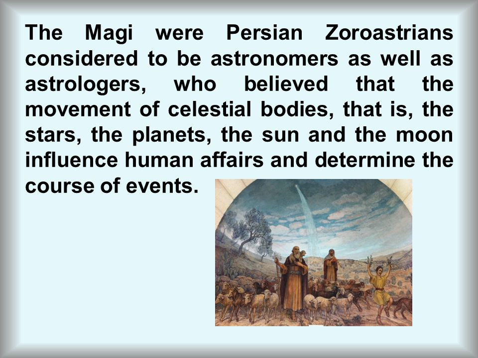 The Magi were Persian Zoroastrians considered to be astronomers as well as astrologers, who believed that the movement of celestial bodies, that is, the stars, the planets, the sun and the moon influence human affairs and determine the course of events.