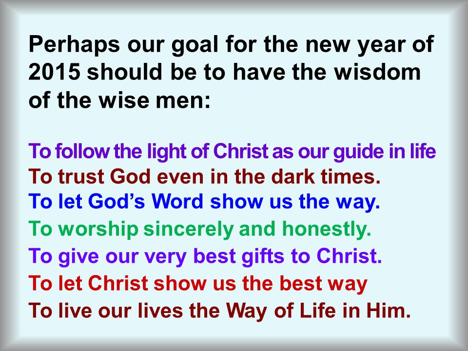 Perhaps our goal for the new year of 2015 should be to have the wisdom of the wise men: To follow the light of Christ as our guide in life To trust God even in the dark times.