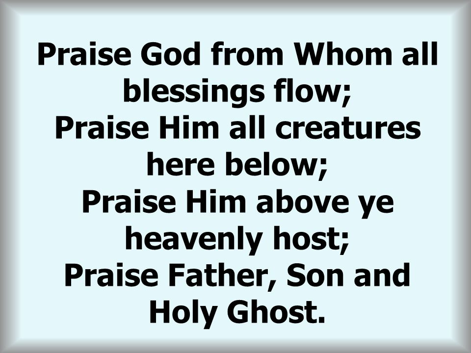 THE DOXOLOGY Praise God from Whom all blessings flow;