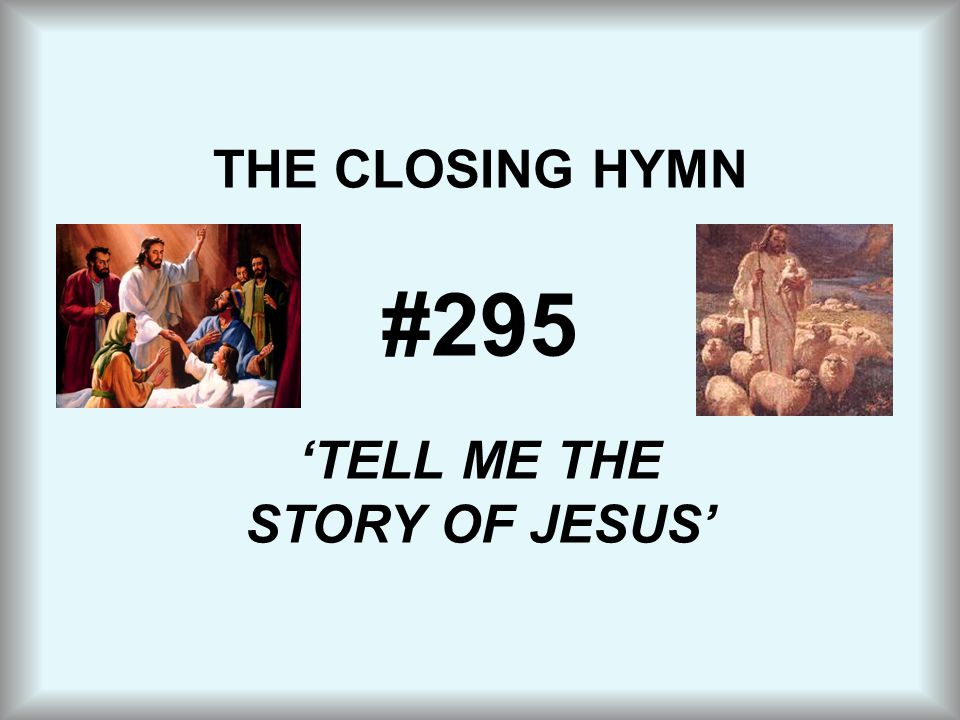 THE CLOSING HYMN #295 'TELL ME THE STORY OF JESUS'