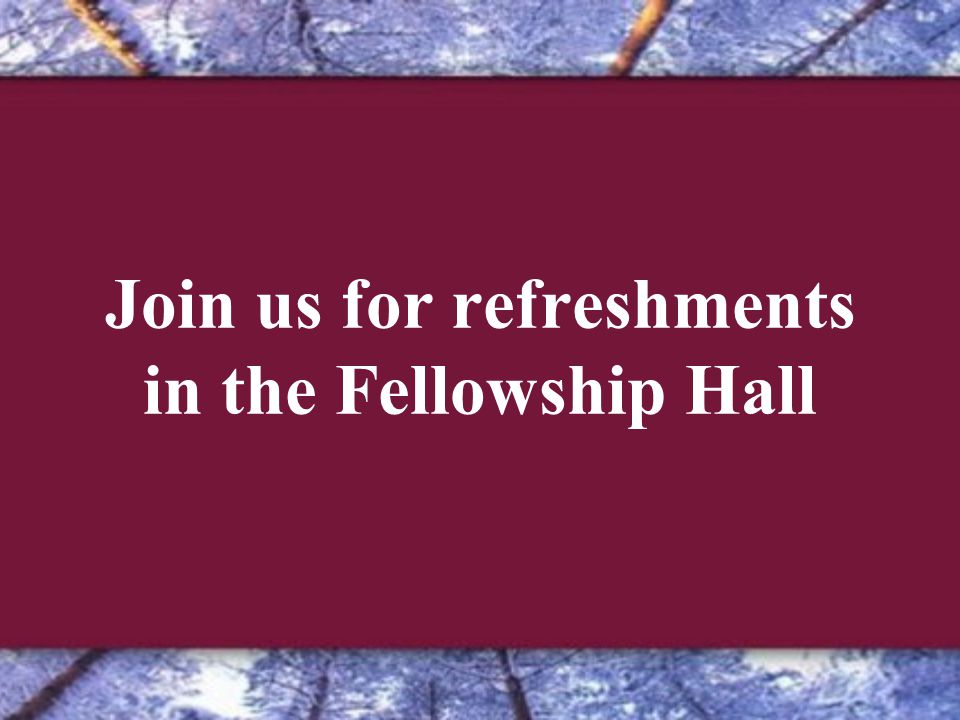 Join us for refreshments in the Fellowship Hall