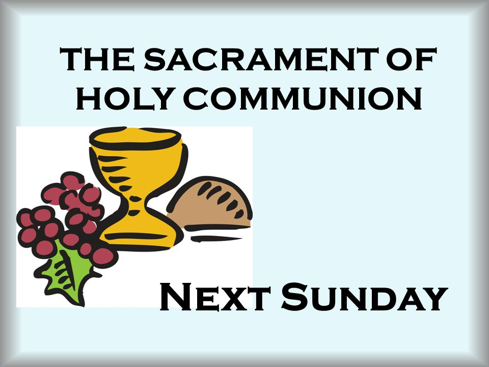 THE SACRAMENT OF HOLY COMMUNION Next Sunday