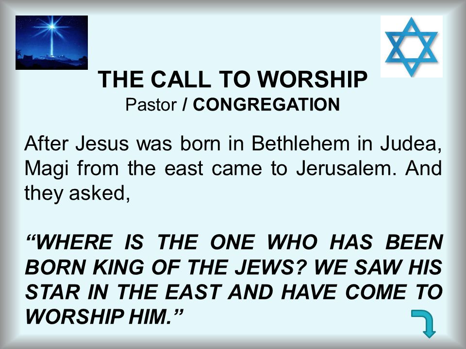 THE CALL TO WORSHIP Pastor / CONGREGATION. After Jesus was born in Bethlehem in Judea, Magi from the east came to Jerusalem. And they asked,