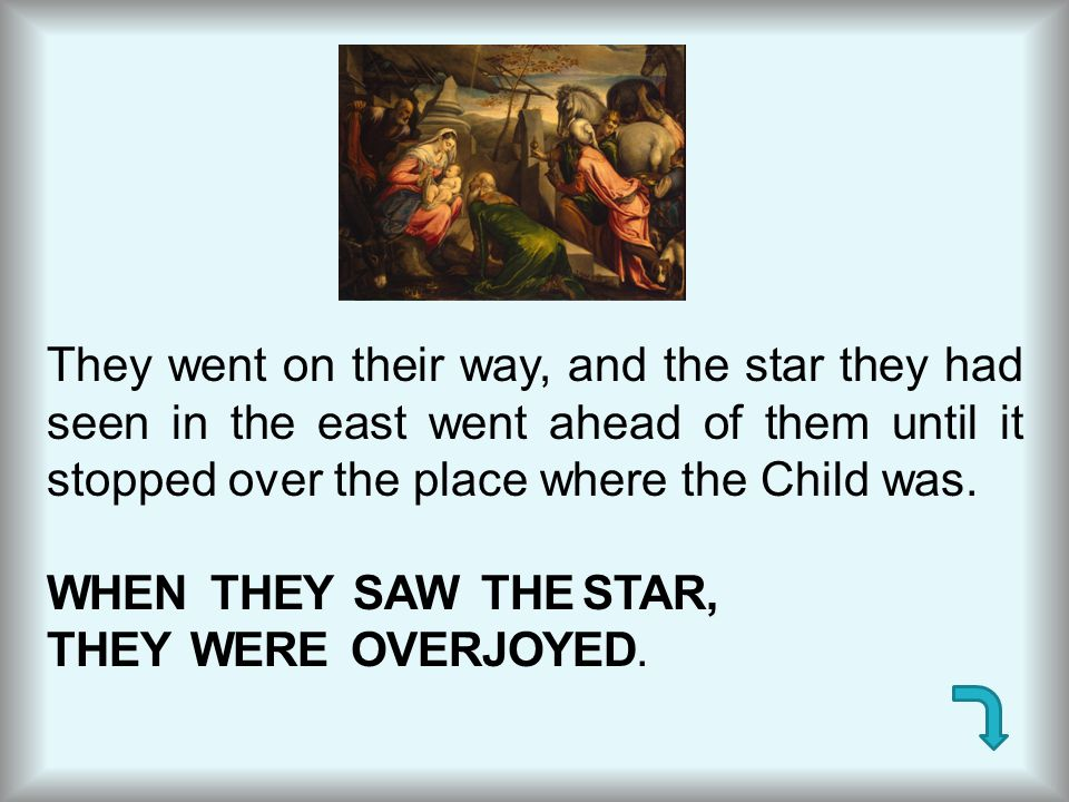They went on their way, and the star they had seen in the east went ahead of them until it stopped over the place where the Child was.