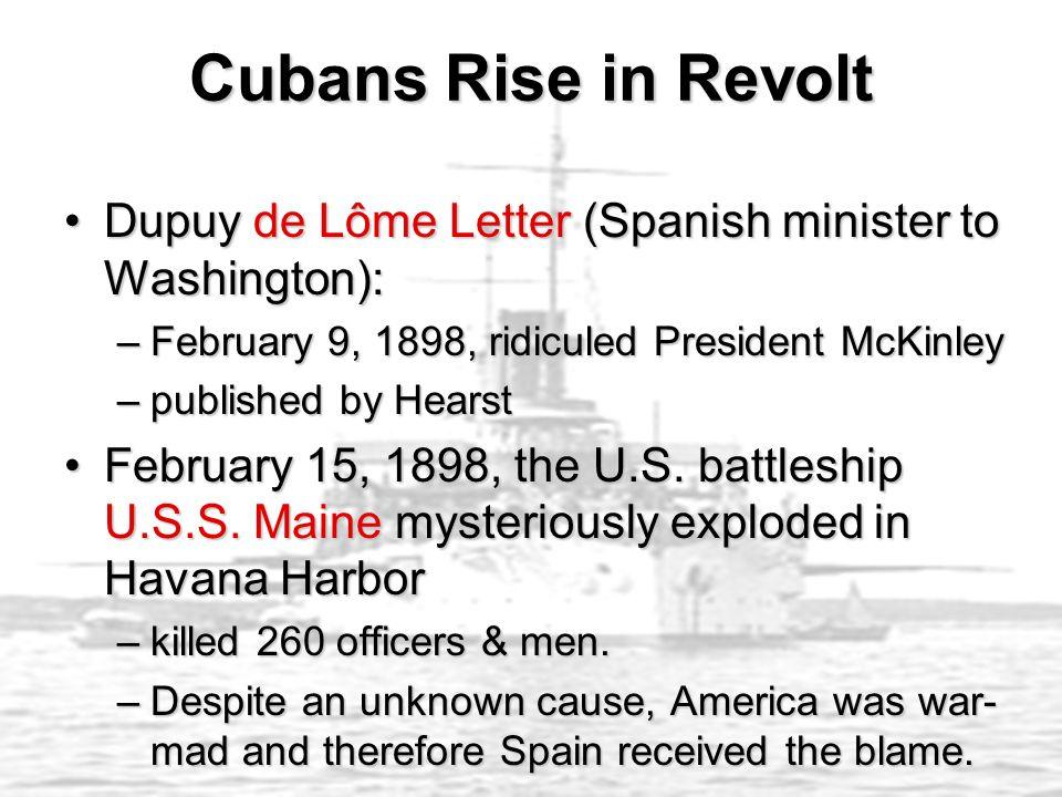 Cubans Rise in Revolt Dupuy de Lôme Letter (Spanish minister to Washington): February 9, 1898, ridiculed President McKinley.